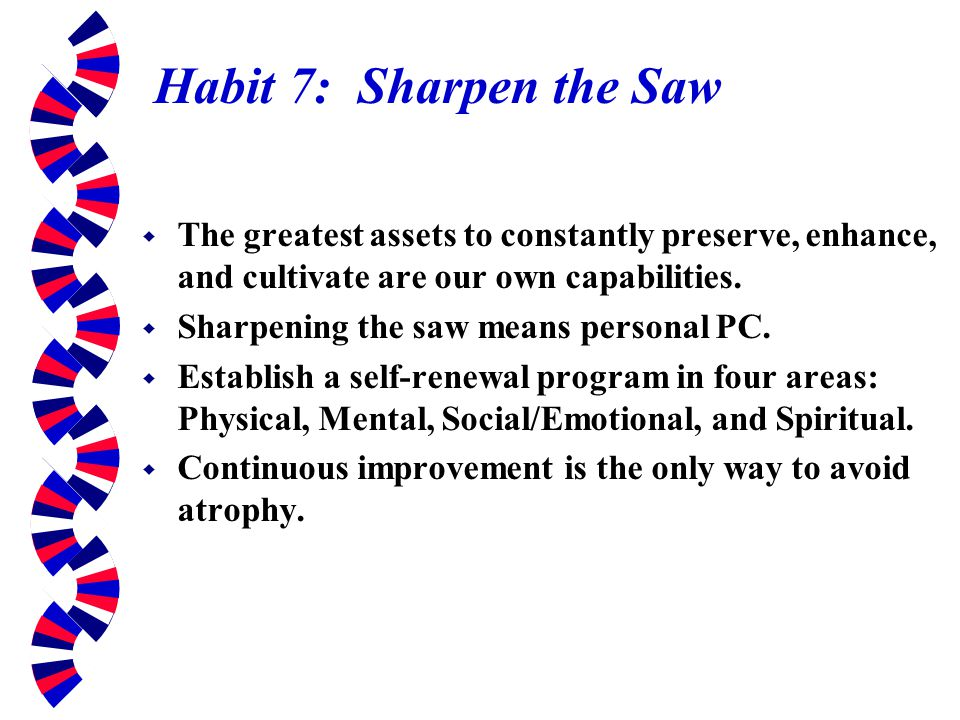 Habit 7: Sharpen the Saw The greatest assets to constantly preserve, enhance, and cultivate are our own capabilities.