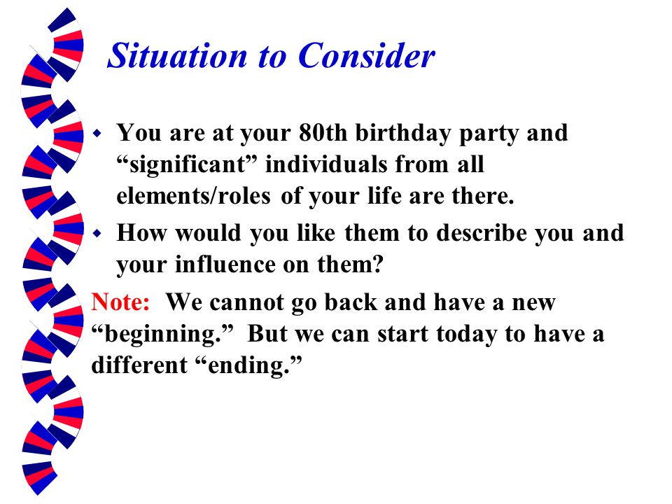 Situation to Consider You are at your 80th birthday party and significant individuals from all elements/roles of your life are there.
