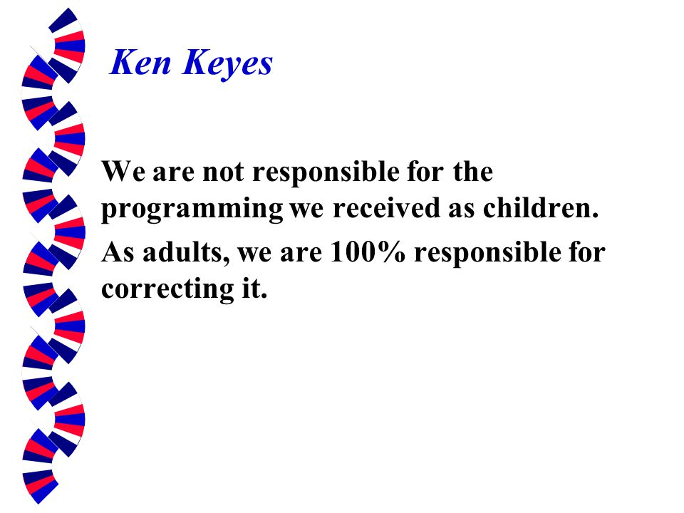 Ken Keyes We are not responsible for the programming we received as children.