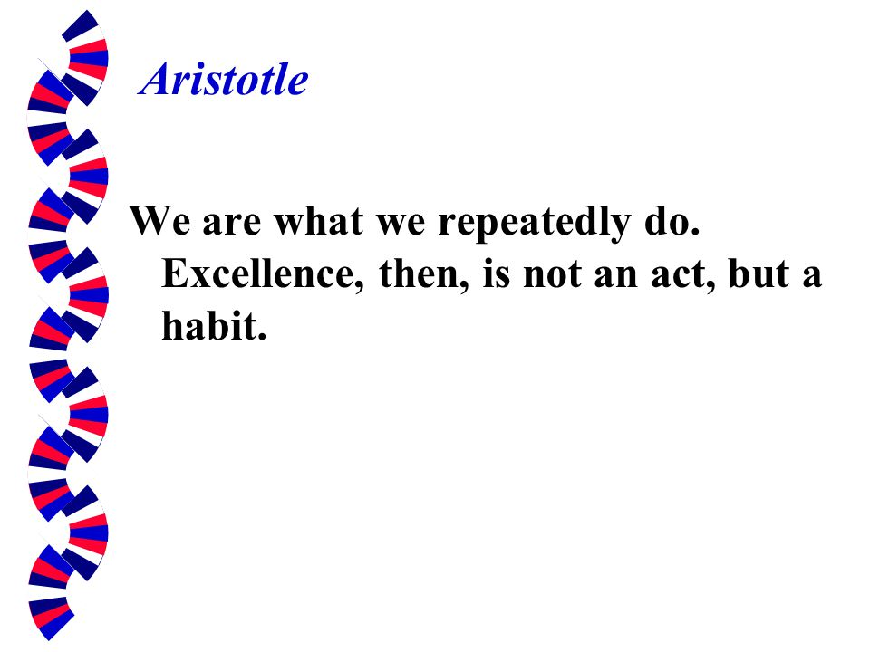 Aristotle We are what we repeatedly do. Excellence, then, is not an act, but a habit.