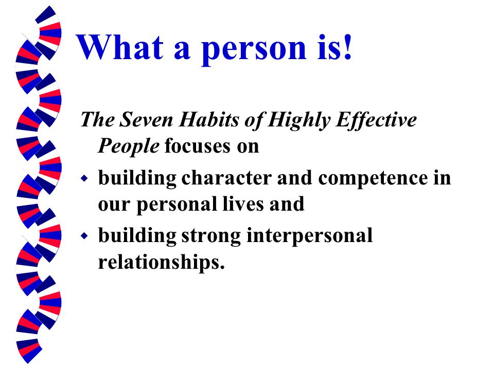 What a person is! The Seven Habits of Highly Effective People focuses on. building character and competence in our personal lives and.