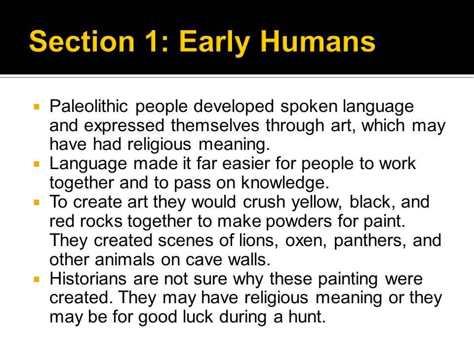 Section 1: Early Humans Paleolithic people developed spoken language and expressed themselves through art, which may have had religious meaning.