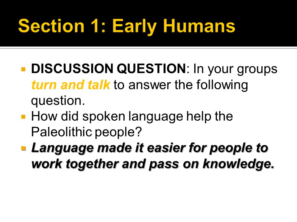 Section 1: Early Humans DISCUSSION QUESTION: In your groups turn and talk to answer the following question.
