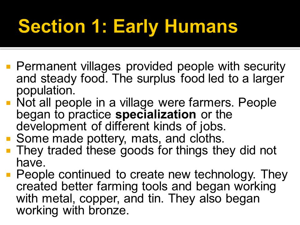 Section 1: Early Humans Permanent villages provided people with security and steady food. The surplus food led to a larger population.