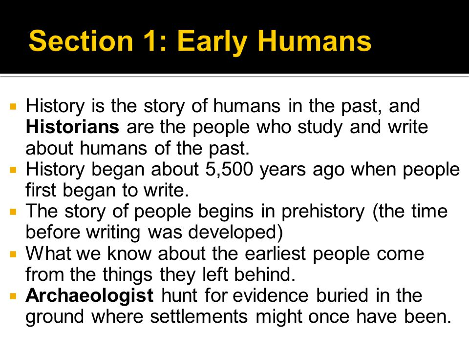 Section 1: Early Humans History is the story of humans in the past, and Historians are the people who study and write about humans of the past.