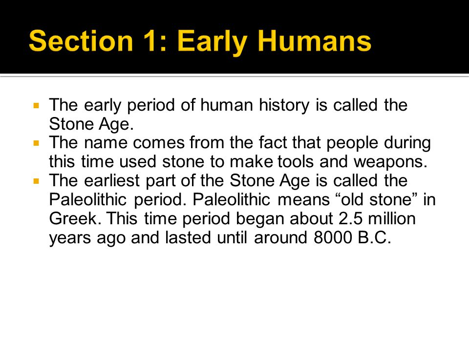 Section 1: Early Humans The early period of human history is called the Stone Age.