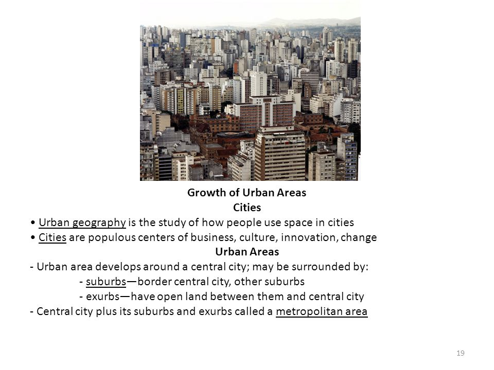 Growth of Urban Areas Cities. • Urban geography is the study of how people use space in cities.