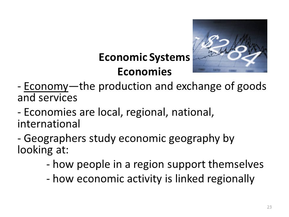 Economic Systems Economies - Economy—the production and exchange of goods and services - Economies are local, regional, national, international - Geographers study economic geography by looking at: - how people in a region support themselves - how economic activity is linked regionally