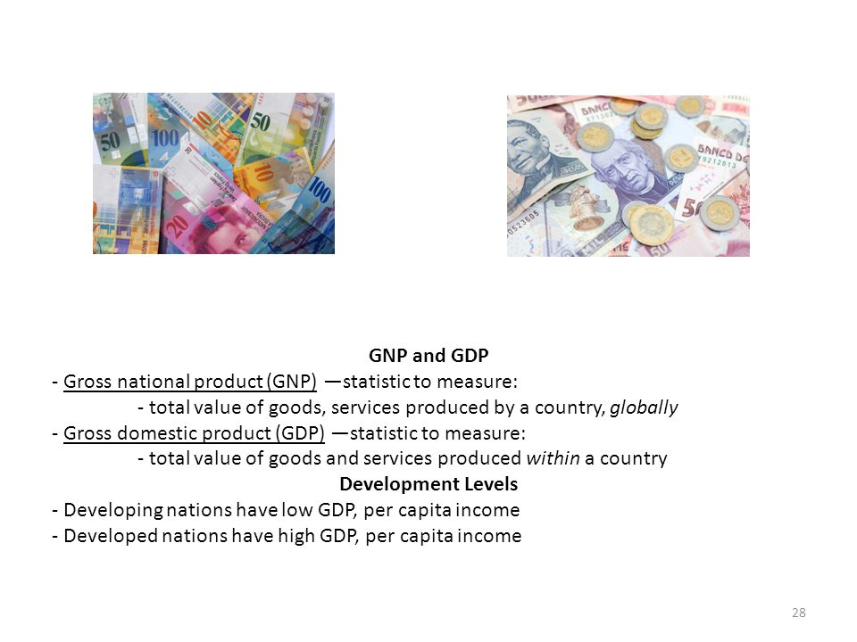 GNP and GDP - Gross national product (GNP) —statistic to measure: - total value of goods, services produced by a country, globally.