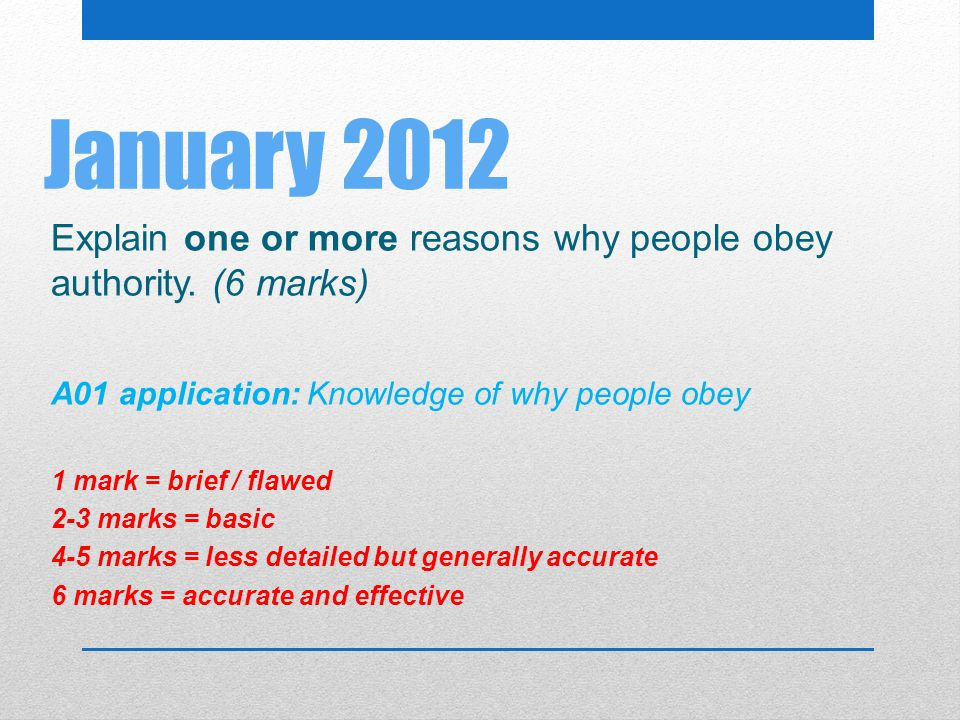 January 2012 Explain one or more reasons why people obey authority. (6 marks) A01 application: Knowledge of why people obey.