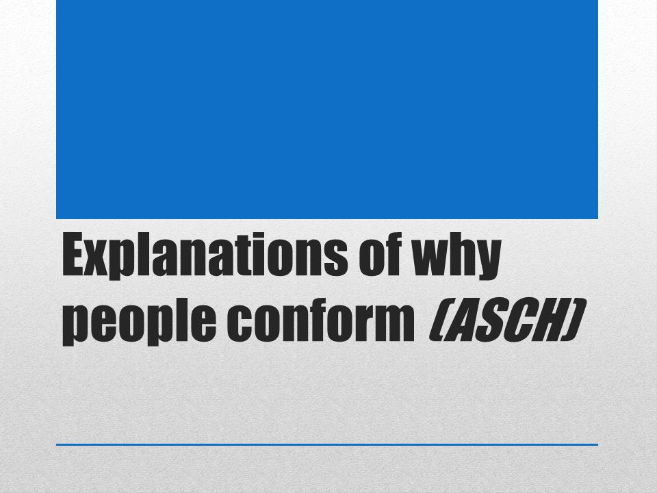Explanations of why people conform (ASCH)