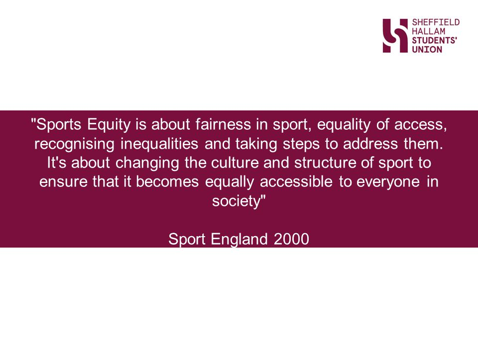 Sports Equity is about fairness in sport, equality of access, recognising inequalities and taking steps to address them.