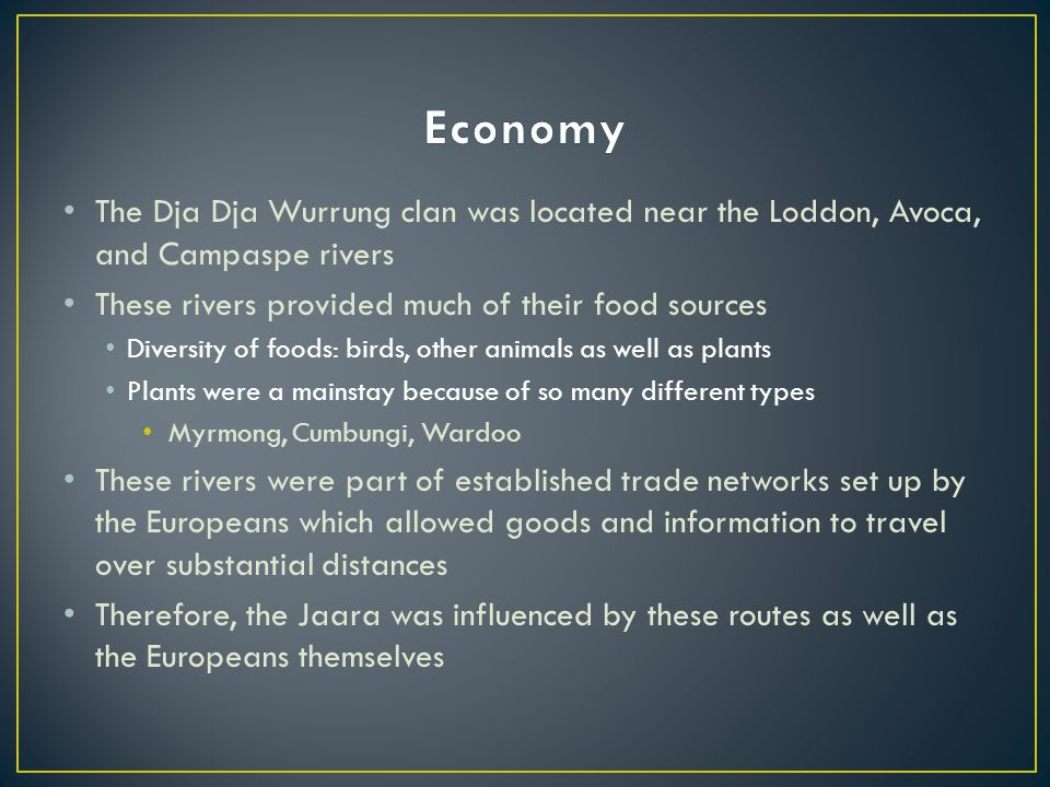 Economy The Dja Dja Wurrung clan was located near the Loddon, Avoca, and Campaspe rivers. These rivers provided much of their food sources.