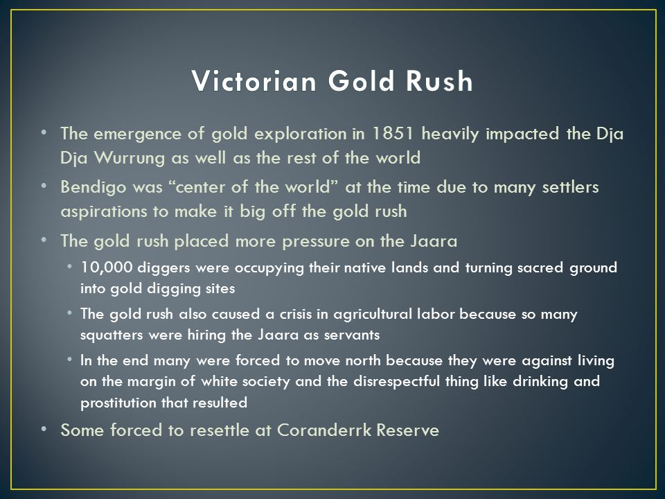Victorian Gold Rush The emergence of gold exploration in 1851 heavily impacted the Dja Dja Wurrung as well as the rest of the world.