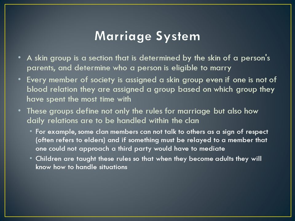 Marriage System A skin group is a section that is determined by the skin of a person s parents, and determine who a person is eligible to marry.