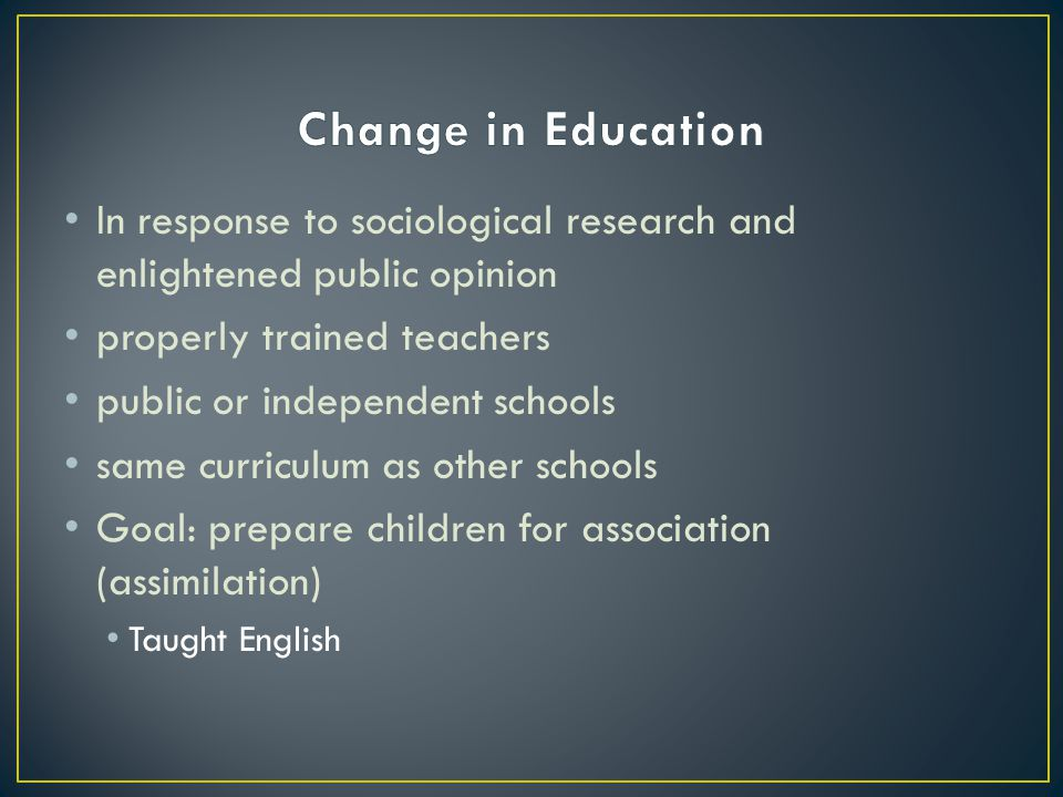 Change in Education In response to sociological research and enlightened public opinion. properly trained teachers.