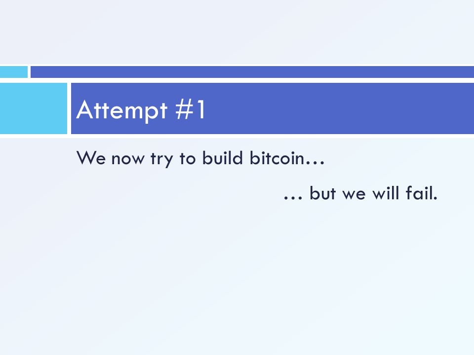 Attempt #1 We now try to build bitcoin… … but we will fail.