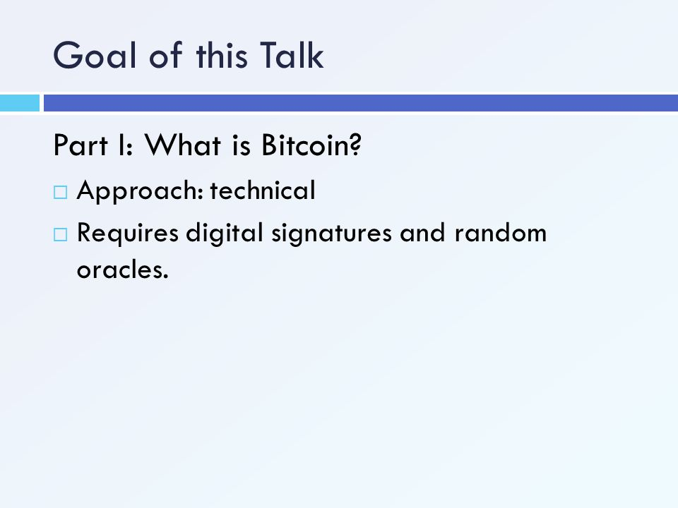 Goal of this Talk Part I: What is Bitcoin Approach: technical