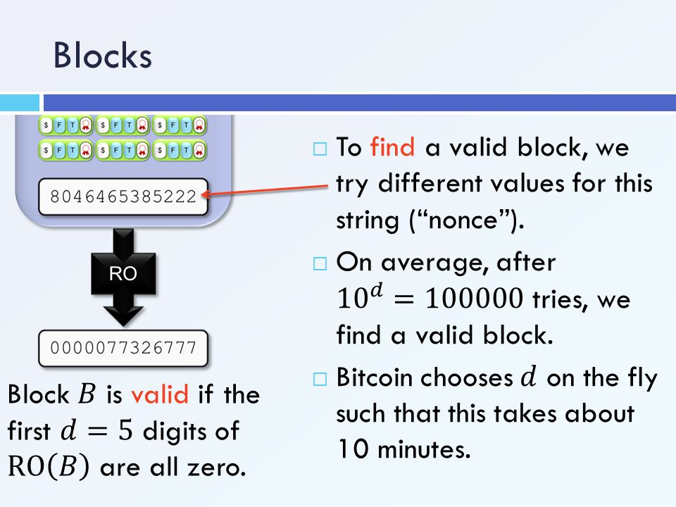 Blocks To find a valid block, we try different values for this string ( nonce ). On average, after 10 𝑑 = 100000 tries, we find a valid block.