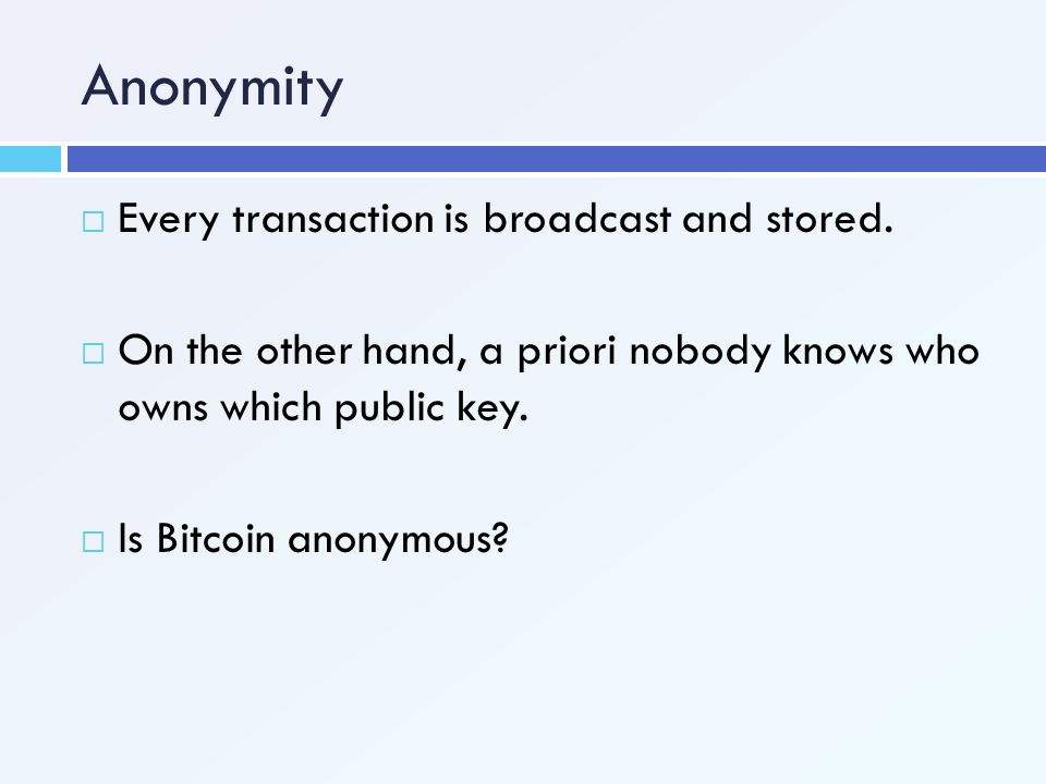 Anonymity Every transaction is broadcast and stored.