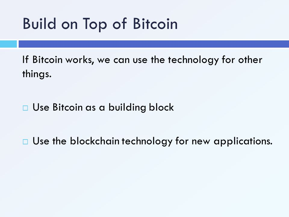 Build on Top of Bitcoin If Bitcoin works, we can use the technology for other things. Use Bitcoin as a building block.