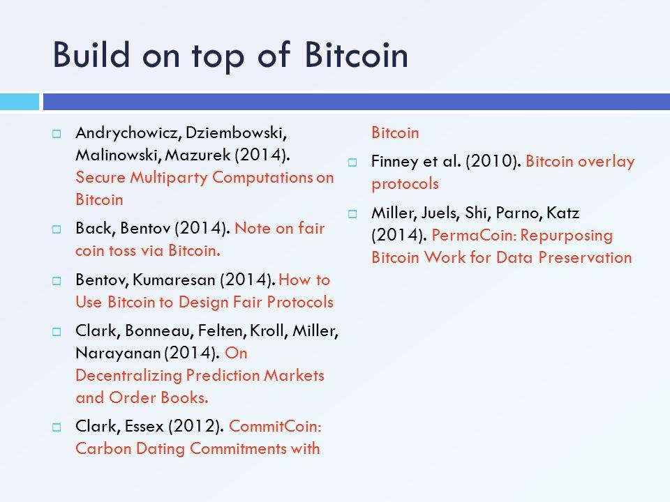 Build on top of Bitcoin Andrychowicz, Dziembowski, Malinowski, Mazurek (2014). Secure Multiparty Computations on Bitcoin.