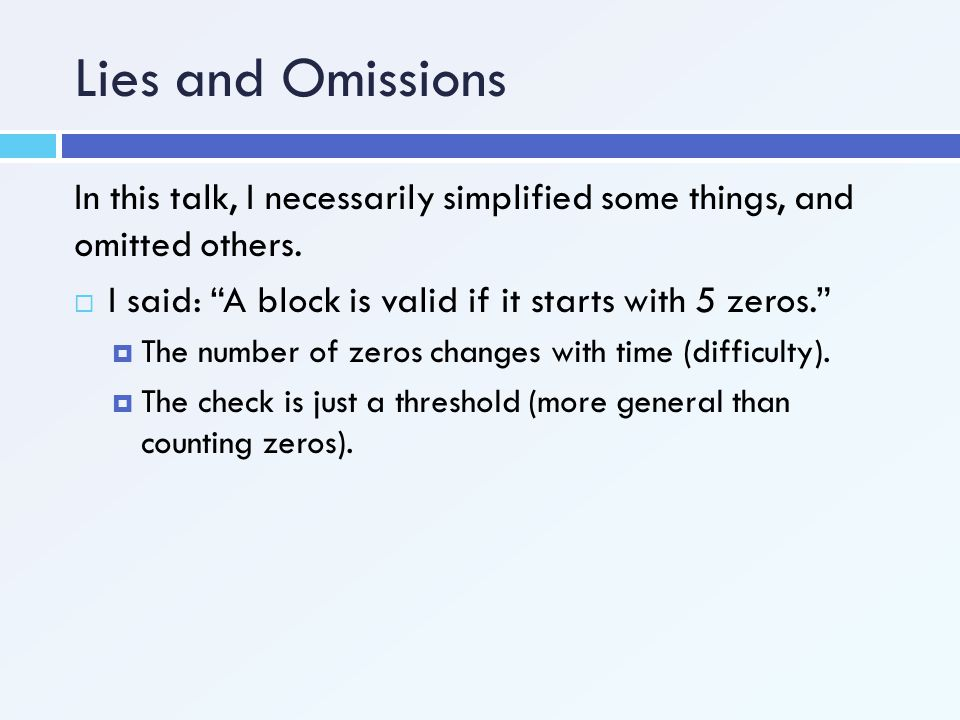 Lies and Omissions In this talk, I necessarily simplified some things, and omitted others. I said: A block is valid if it starts with 5 zeros.