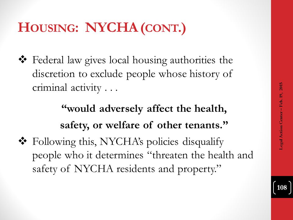 Housing: NYCHA (cont.) Federal law gives local housing authorities the discretion to exclude people whose history of criminal activity . . .