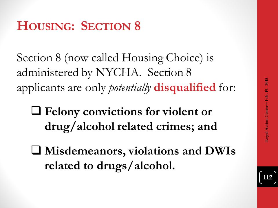 Housing: Section 8 Section 8 (now called Housing Choice) is administered by NYCHA. Section 8 applicants are only potentially disqualified for: