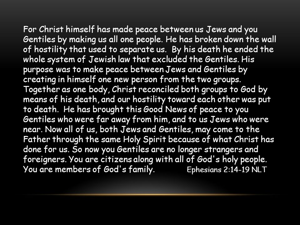 For Christ himself has made peace between us Jews and you Gentiles by making us all one people.
