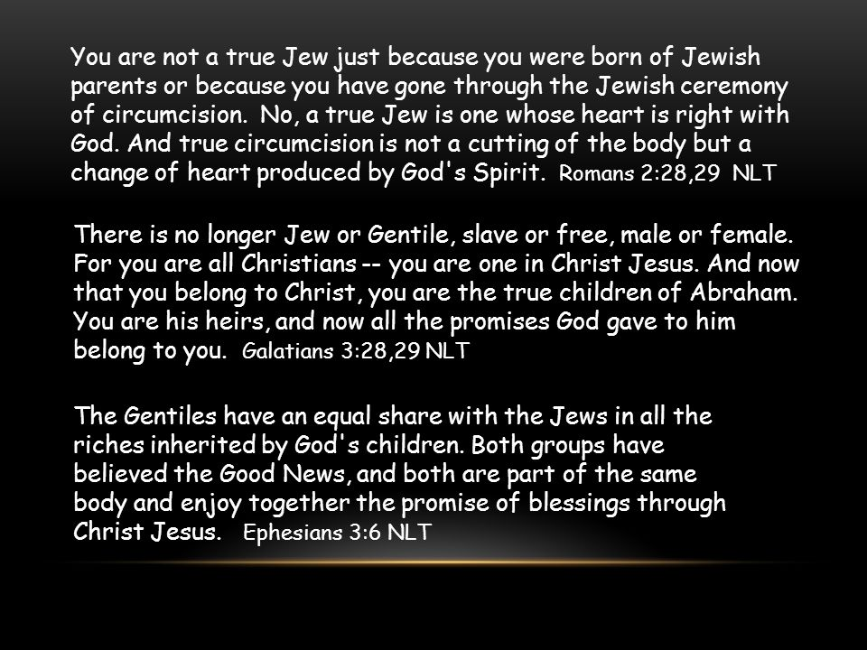 You are not a true Jew just because you were born of Jewish parents or because you have gone through the Jewish ceremony of circumcision. No, a true Jew is one whose heart is right with God. And true circumcision is not a cutting of the body but a change of heart produced by God s Spirit. Romans 2:28,29 NLT