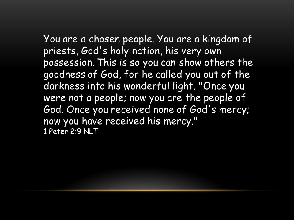 You are a chosen people. You are a kingdom of priests, God s holy nation, his very own possession. This is so you can show others the goodness of God, for he called you out of the darkness into his wonderful light. Once you were not a people; now you are the people of God. Once you received none of God s mercy; now you have received his mercy.