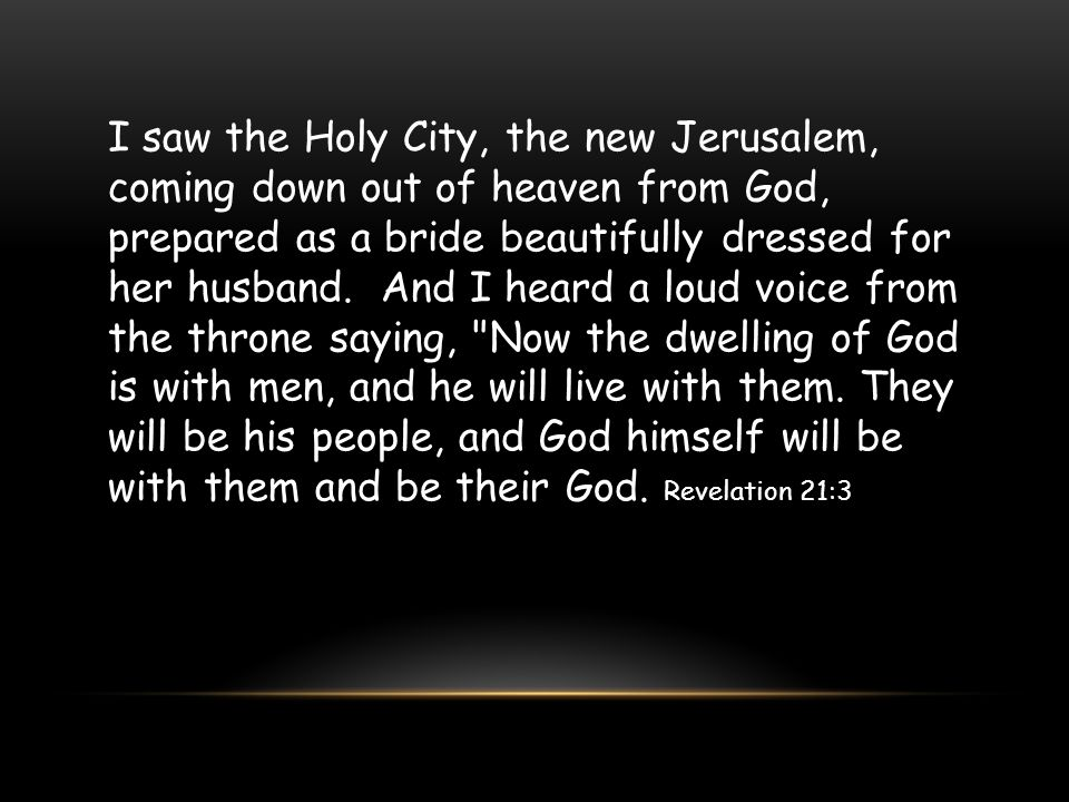 I saw the Holy City, the new Jerusalem, coming down out of heaven from God, prepared as a bride beautifully dressed for her husband.