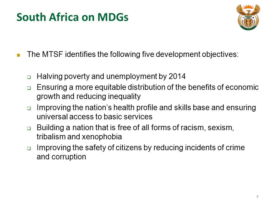 South Africa on MDGs The MTSF identifies the following five development objectives: Halving poverty and unemployment by 2014.