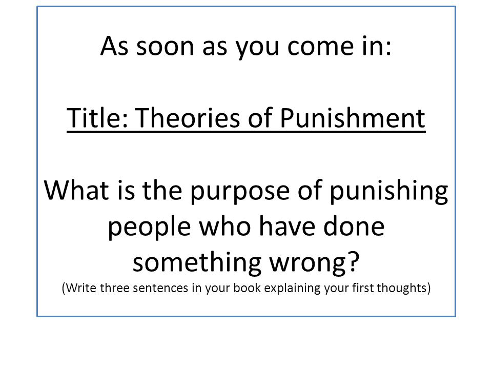 As soon as you come in: Title: Theories of Punishment What is the purpose of punishing people who have done something wrong.