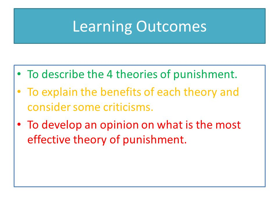 Learning Outcomes To describe the 4 theories of punishment.