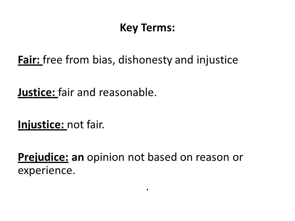Key Terms: Fair: free from bias, dishonesty and injustice Justice: fair and reasonable.
