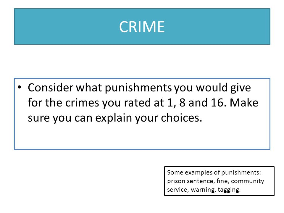 CRIME Consider what punishments you would give for the crimes you rated at 1, 8 and 16. Make sure you can explain your choices.