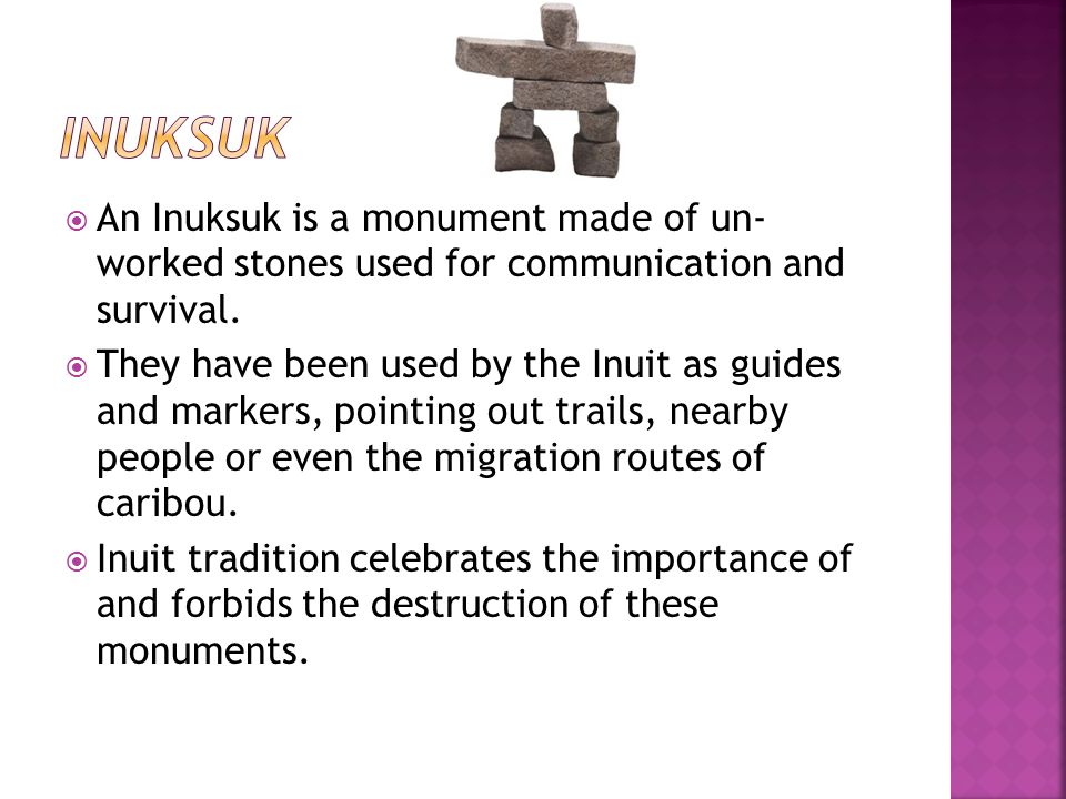Inuksuk An Inuksuk is a monument made of un- worked stones used for communication and survival.