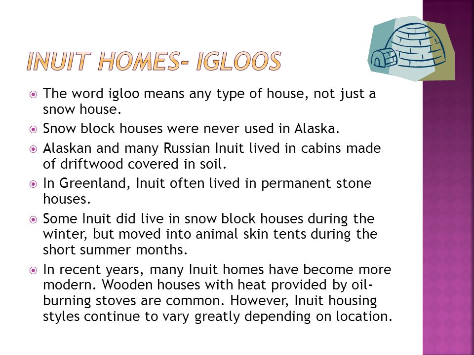 Inuit Homes- Igloos The word igloo means any type of house, not just a snow house. Snow block houses were never used in Alaska.
