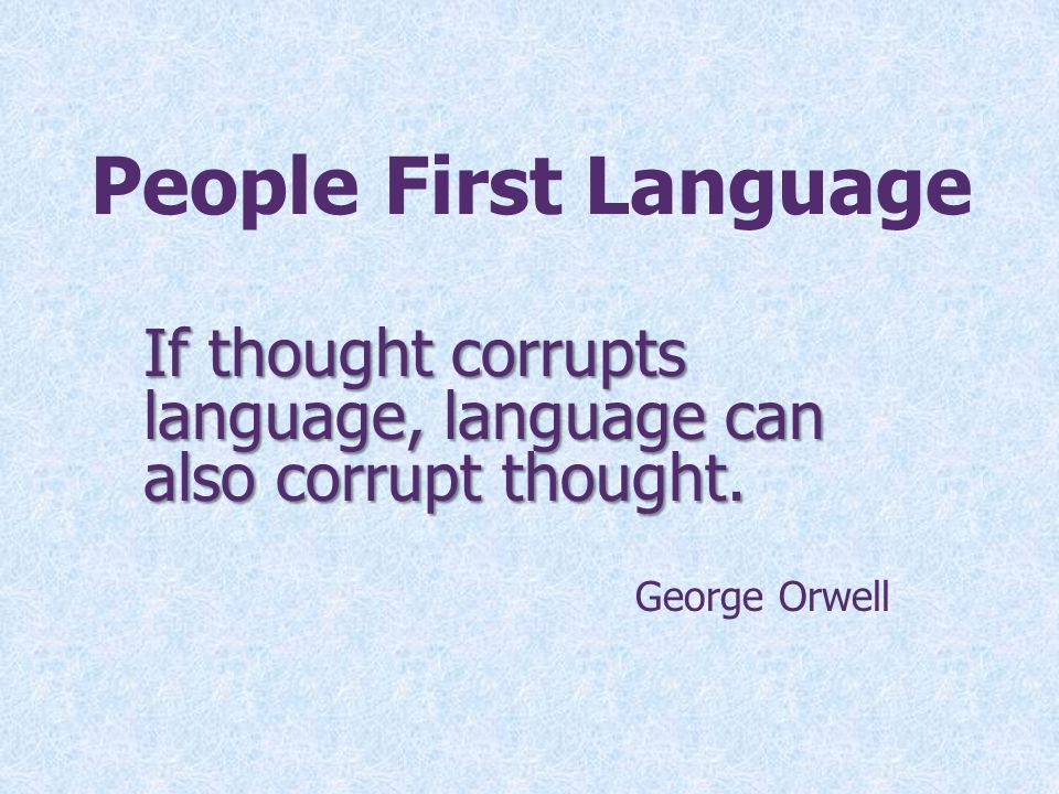 People First Language If thought corrupts language, language can also corrupt thought. George Orwell.