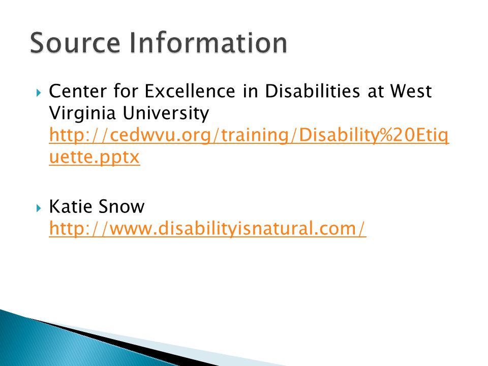 Source Information Center for Excellence in Disabilities at West Virginia University http://cedwvu.org/training/Disability%20Etiq uette.pptx.