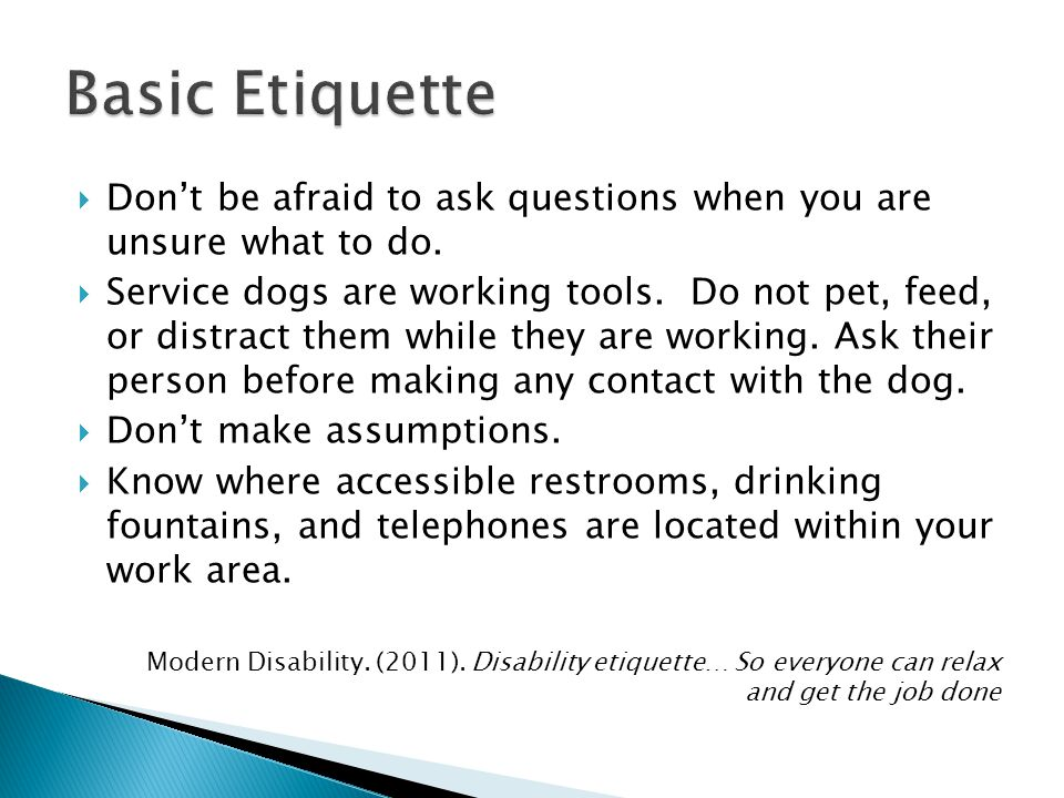 Basic Etiquette Don't be afraid to ask questions when you are unsure what to do.