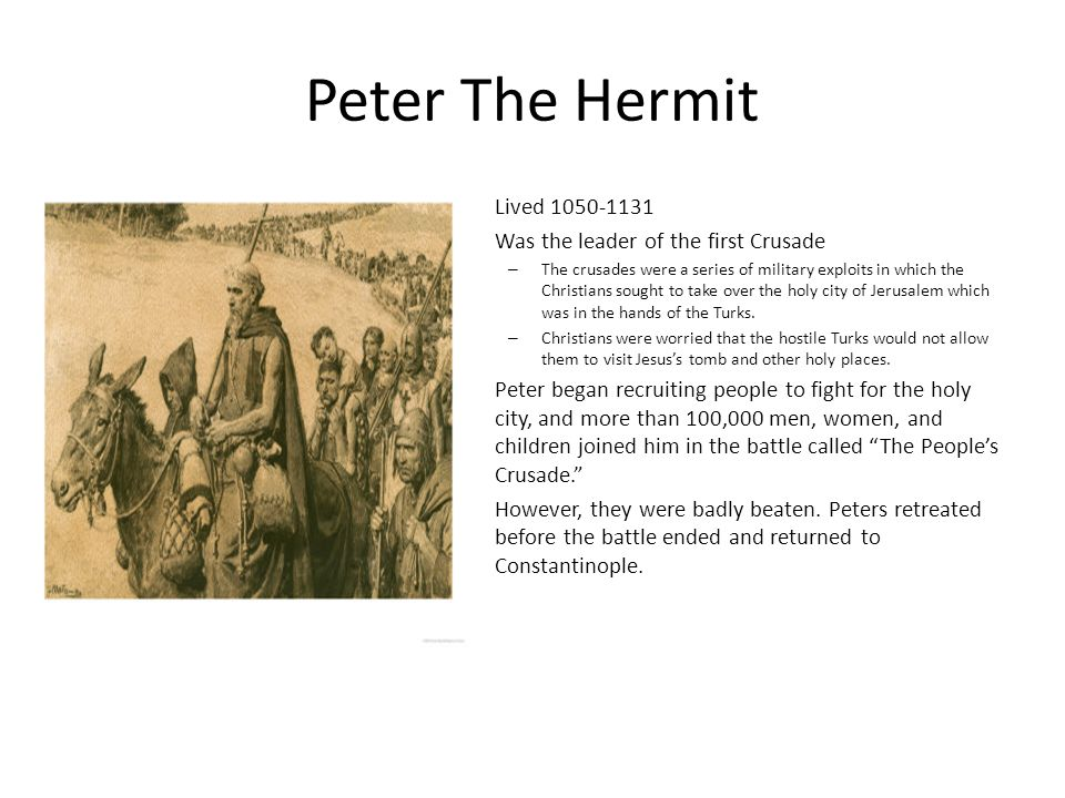 Peter The Hermit Lived 1050-1131 Was the leader of the first Crusade