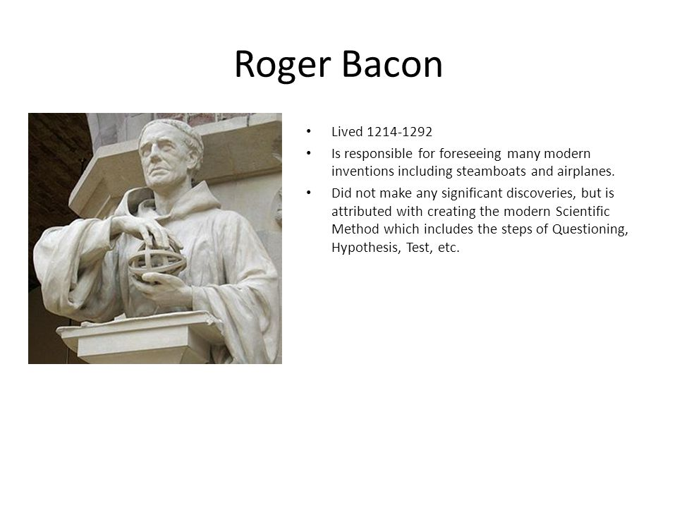 Roger Bacon Lived 1214-1292. Is responsible for foreseeing many modern inventions including steamboats and airplanes.