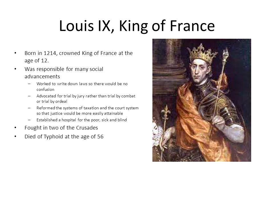 Louis IX, King of France Born in 1214, crowned King of France at the age of 12. Was responsible for many social advancements.
