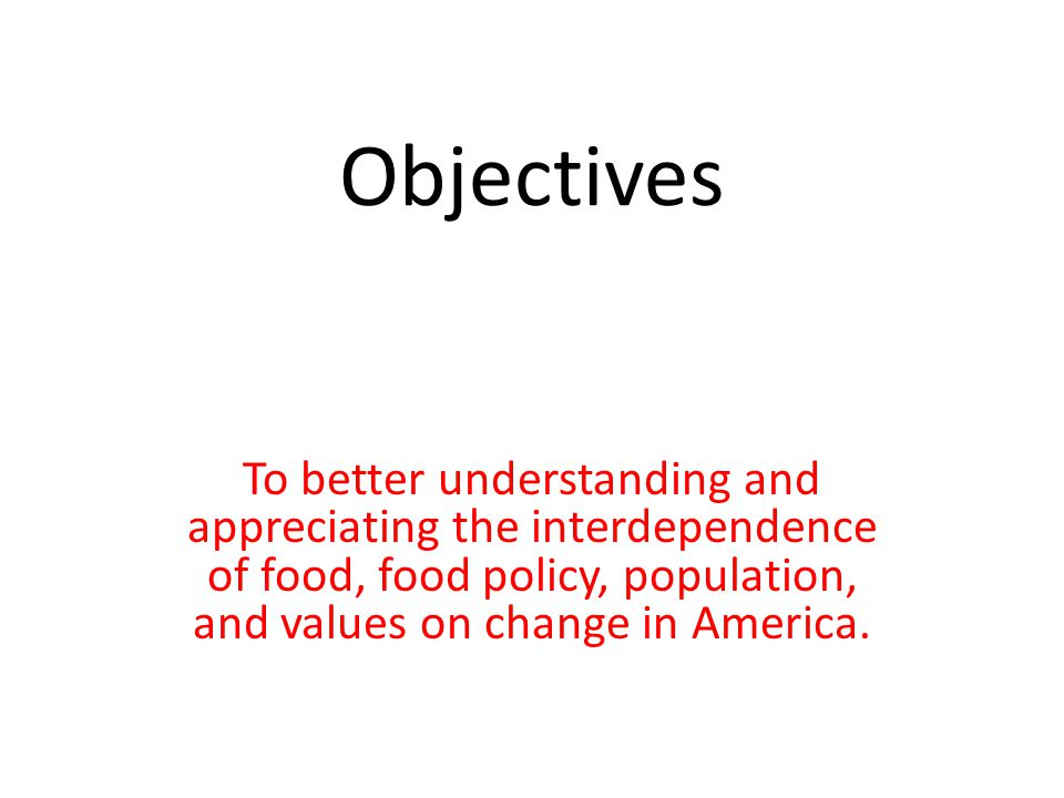 Objectives To better understanding and appreciating the interdependence of food, food policy, population, and values on change in America.