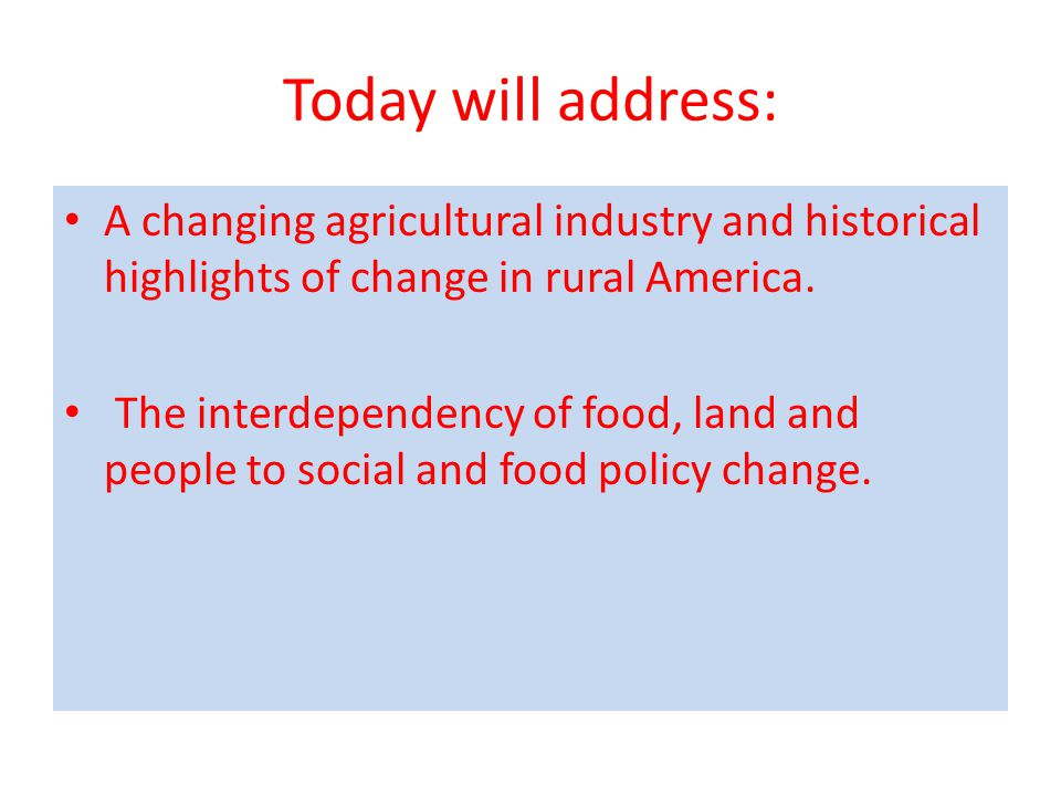 Today will address: A changing agricultural industry and historical highlights of change in rural America.