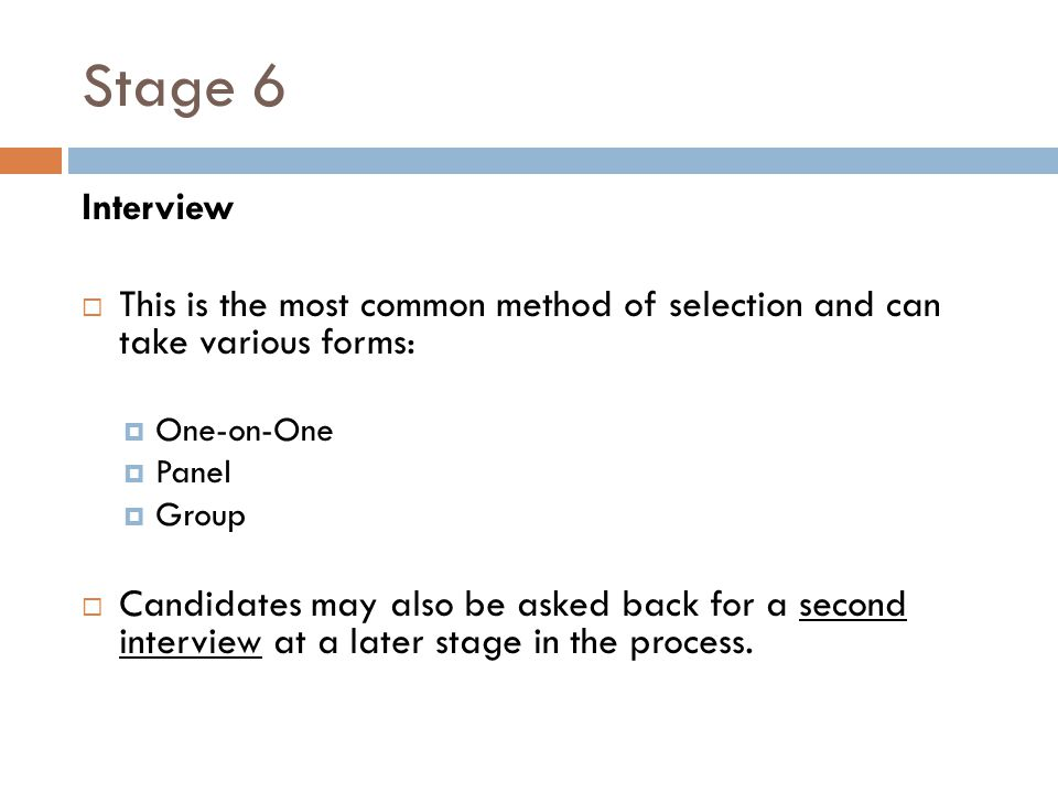 Stage 6 Interview. This is the most common method of selection and can take various forms: One-on-One.