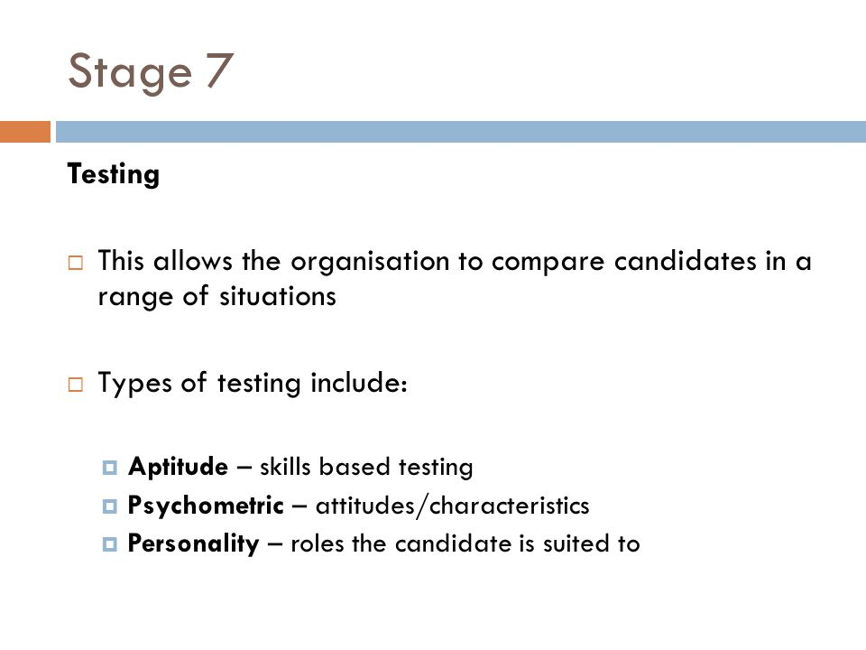 Stage 7 Testing. This allows the organisation to compare candidates in a range of situations. Types of testing include: